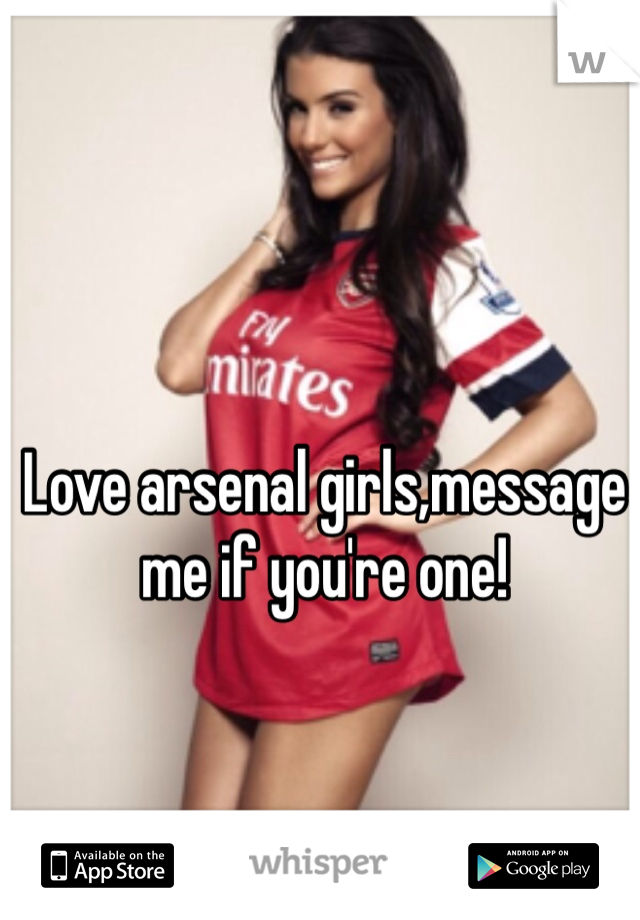 Love arsenal girls,message me if you're one!