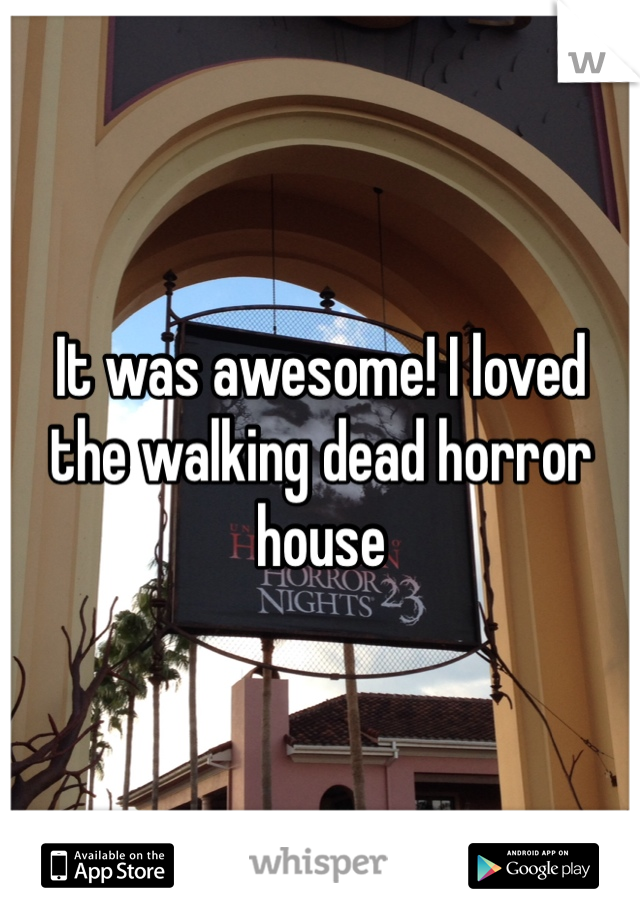 It was awesome! I loved the walking dead horror house