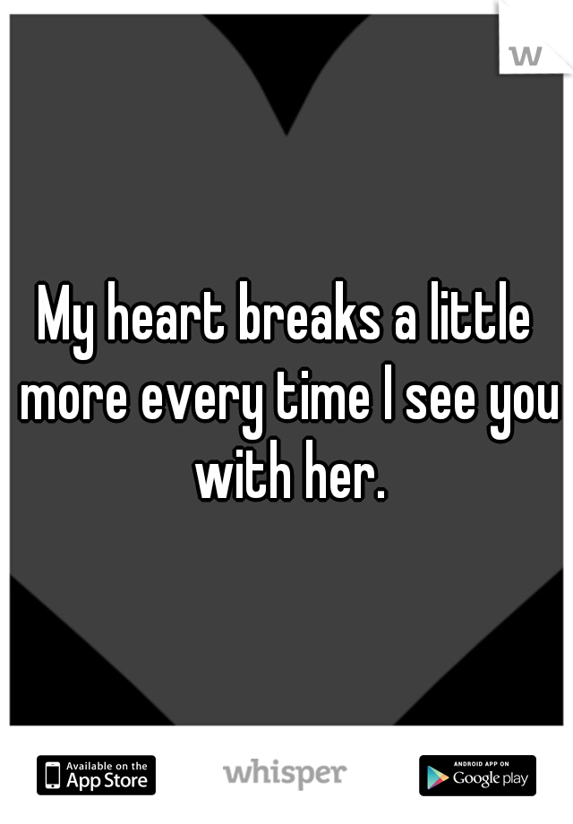 My heart breaks a little more every time I see you with her.