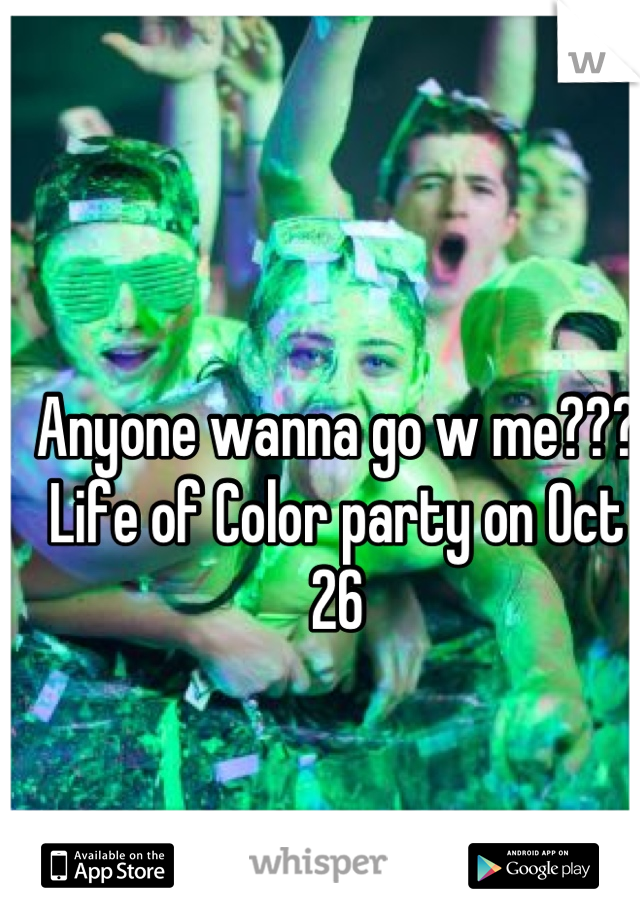 Anyone wanna go w me??? Life of Color party on Oct 26