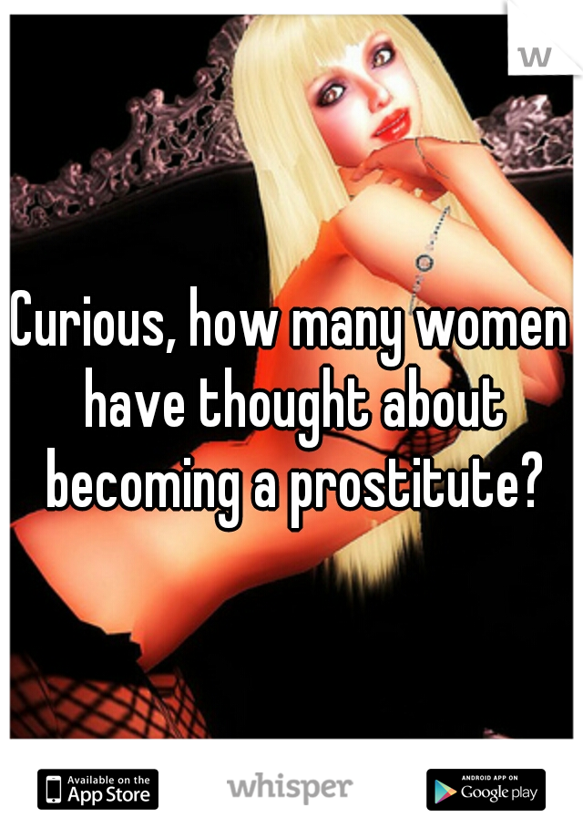 Curious, how many women have thought about becoming a prostitute?