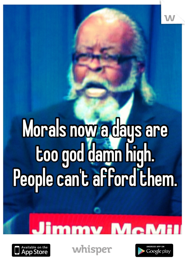 Morals now a days are  too god damn high.  People can't afford them.