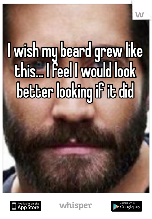 I wish my beard grew like this... I feel I would look better looking if it did