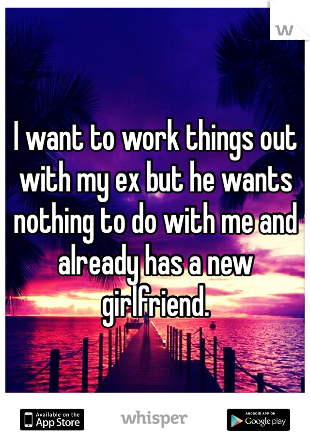 I want to work things out with my ex but he wants nothing to do with me and already has a new girlfriend.