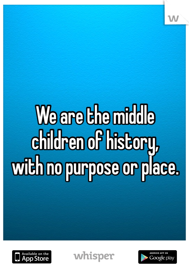 We are the middle  children of history,  with no purpose or place.