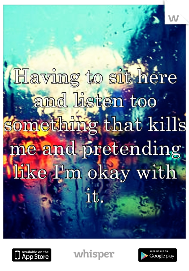 Having to sit here and listen too something that kills me and pretending like I'm okay with it.