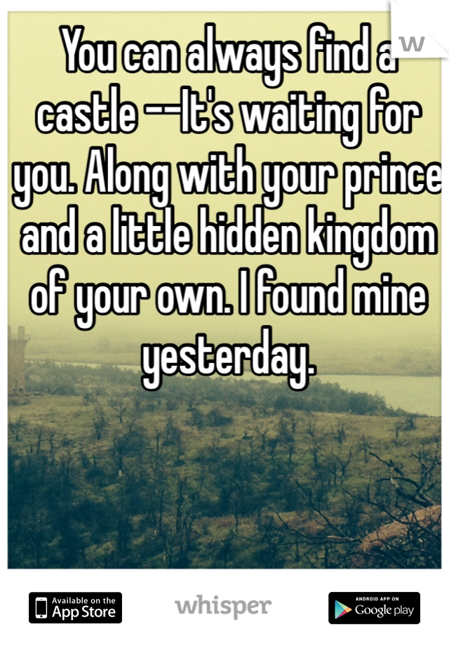 You can always find a castle --It's waiting for you. Along with your prince and a little hidden kingdom of your own. I found mine yesterday.