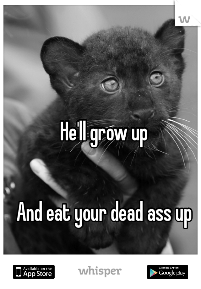 He'll grow up   And eat your dead ass up