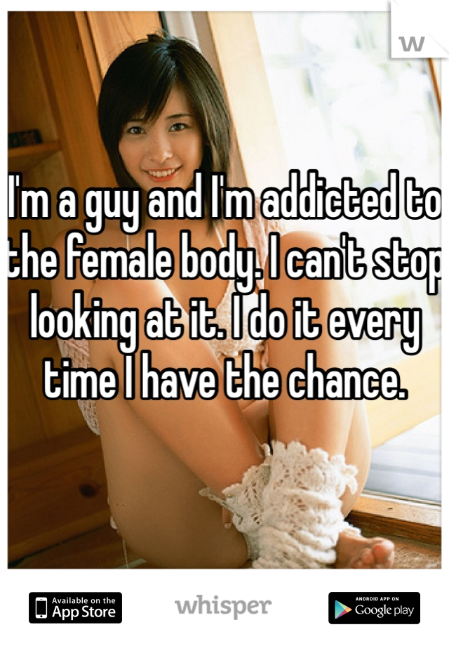 I'm a guy and I'm addicted to the female body. I can't stop looking at it. I do it every time I have the chance.