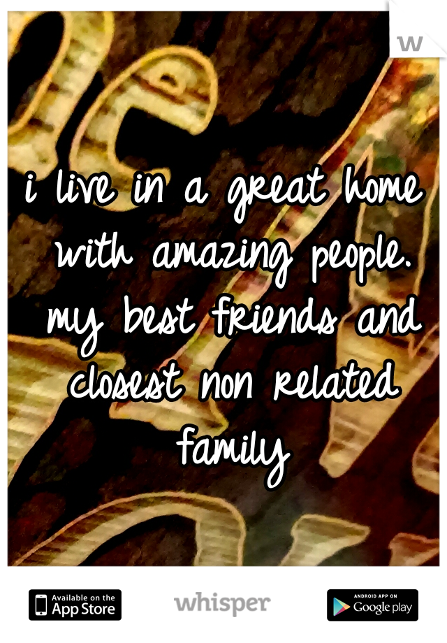 i live in a great home with amazing people. my best friends and closest non related family