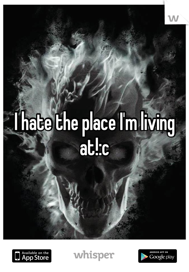 I hate the place I'm living at!:c
