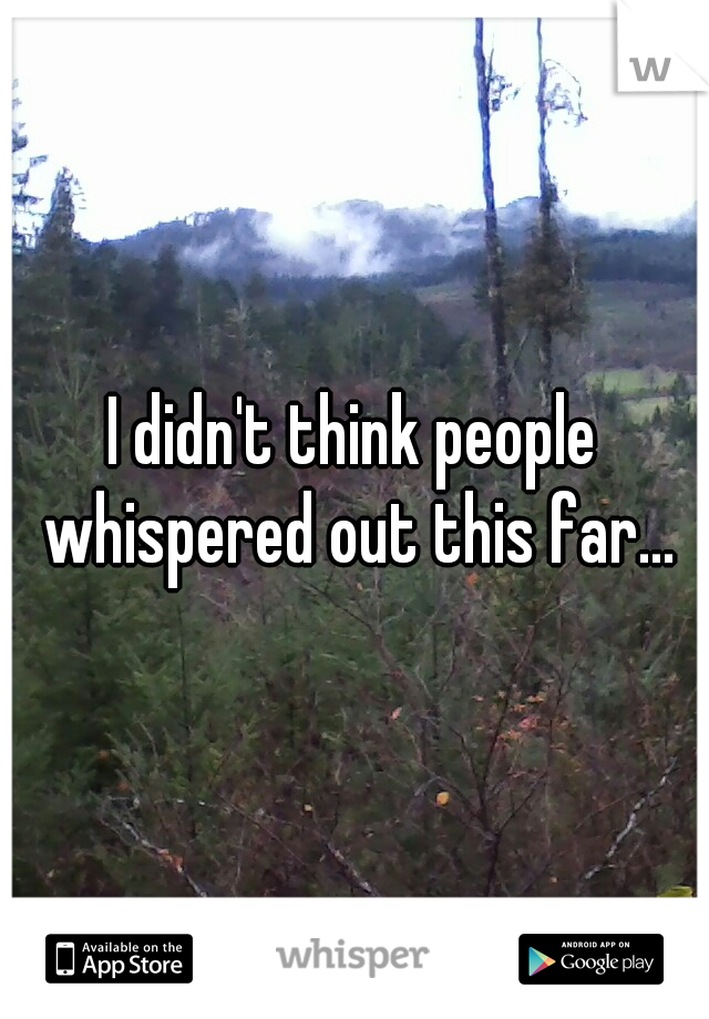 I didn't think people whispered out this far...