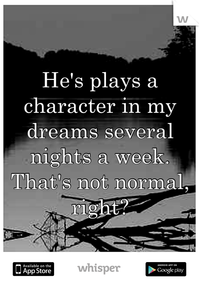 He's plays a character in my dreams several nights a week. That's not normal, right?