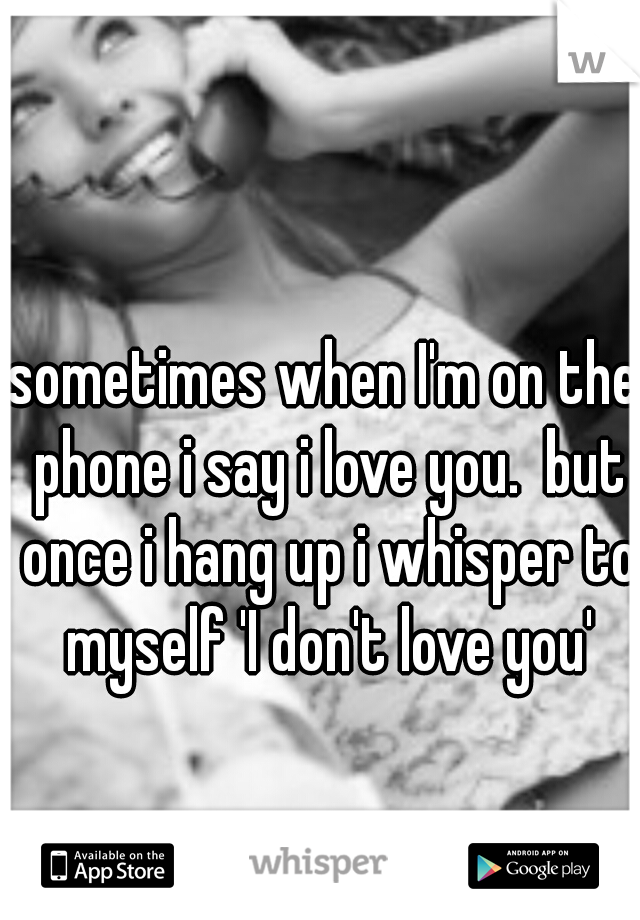 sometimes when I'm on the phone i say i love you.  but once i hang up i whisper to myself 'I don't love you'