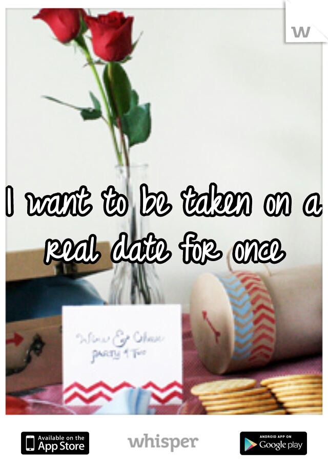 I want to be taken on a real date for once