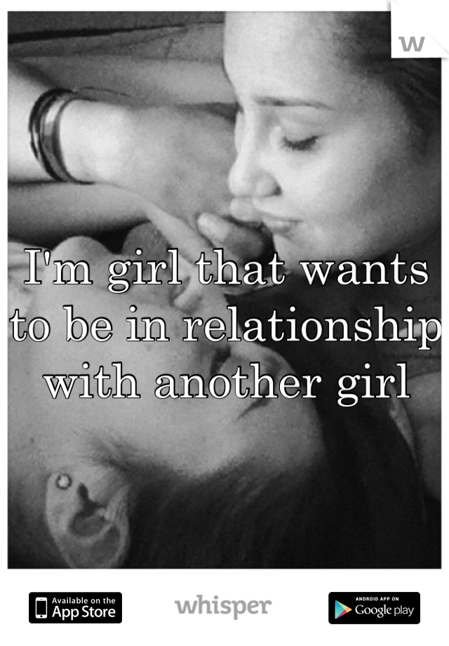 I'm girl that wants to be in relationship with another girl