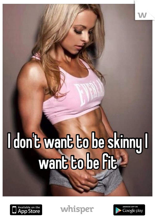 I don't want to be skinny I want to be fit