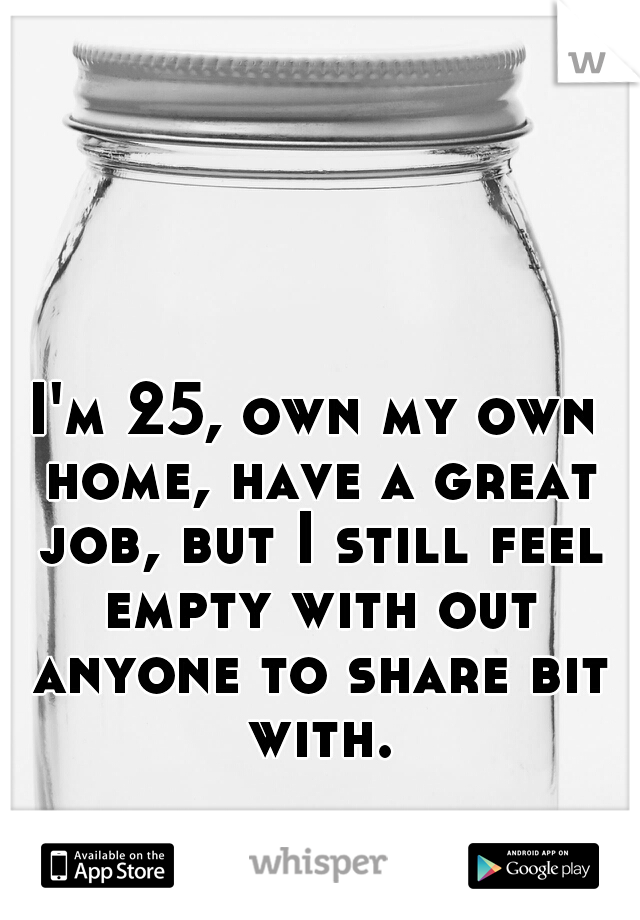 I'm 25, own my own home, have a great job, but I still feel empty with out anyone to share bit with.