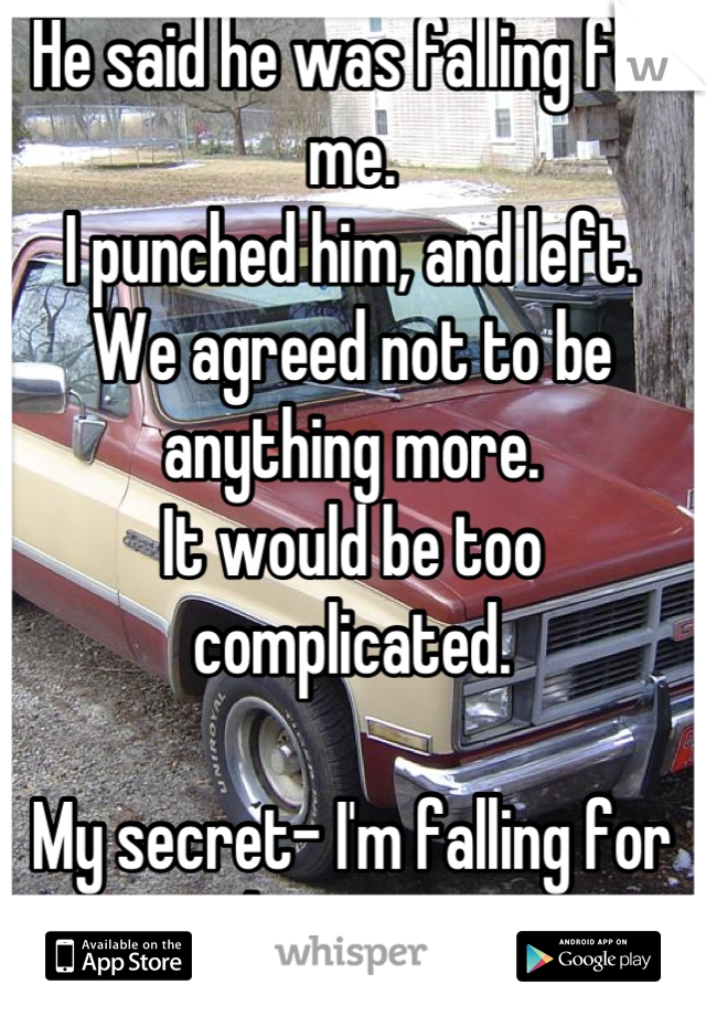 He said he was falling for me. I punched him, and left.  We agreed not to be anything more. It would be too complicated.  My secret- I'm falling for him, too.