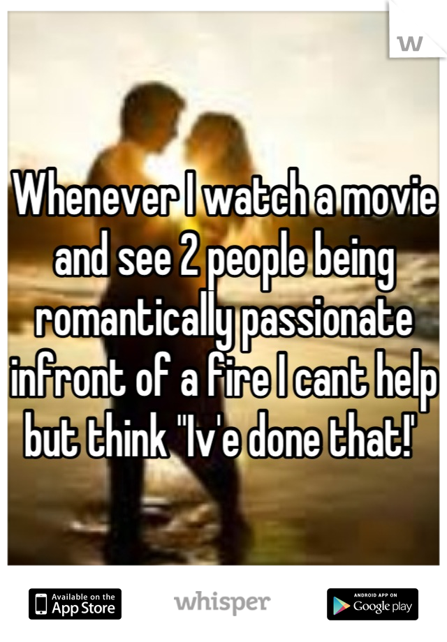 """Whenever I watch a movie and see 2 people being romantically passionate infront of a fire I cant help but think """"Iv'e done that!'"""