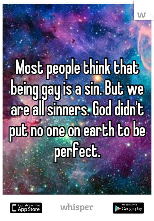 Most people think that being gay is a sin. But we are all sinners. God didn't put no one on earth to be perfect.