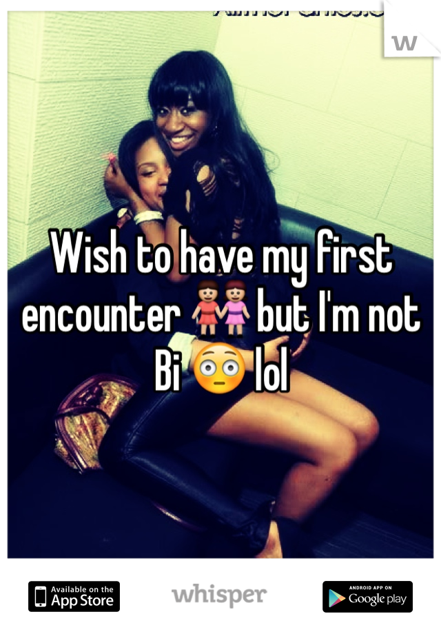 Wish to have my first encounter 👭 but I'm not Bi 😳 lol