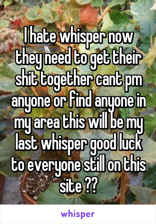 I hate whisper now they need to get their shit together cant pm anyone or find anyone in my area this will be my last whisper good luck to everyone still on this site 👎👎