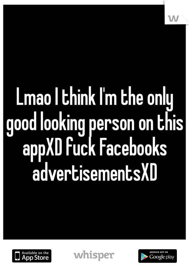 Lmao I think I'm the only good looking person on this appXD fuck Facebooks advertisementsXD