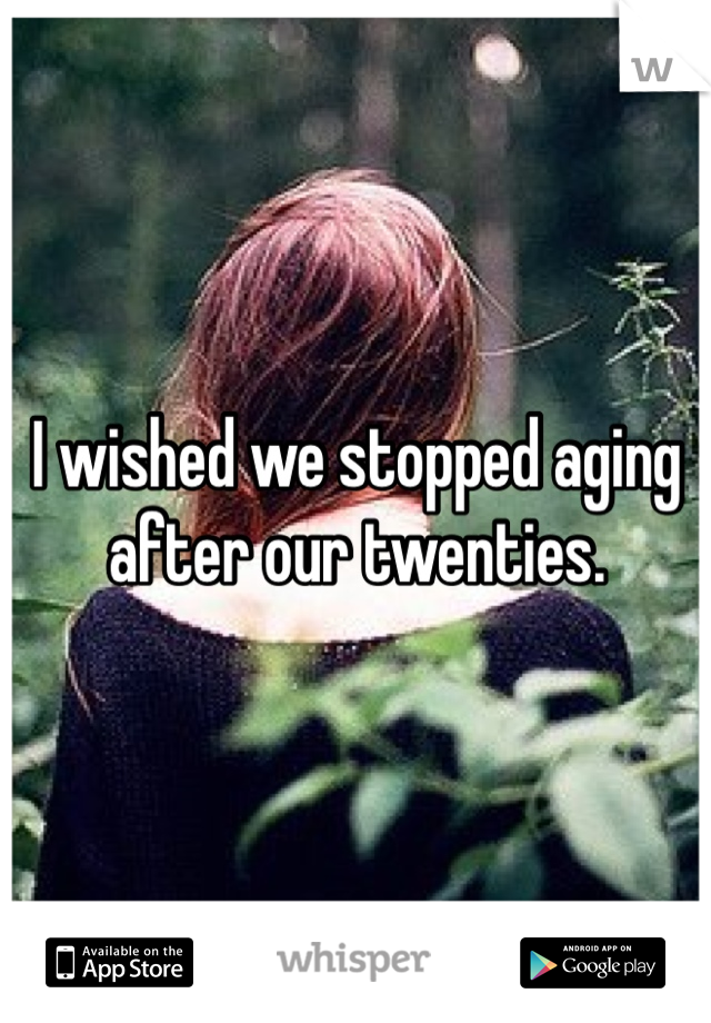 I wished we stopped aging after our twenties.