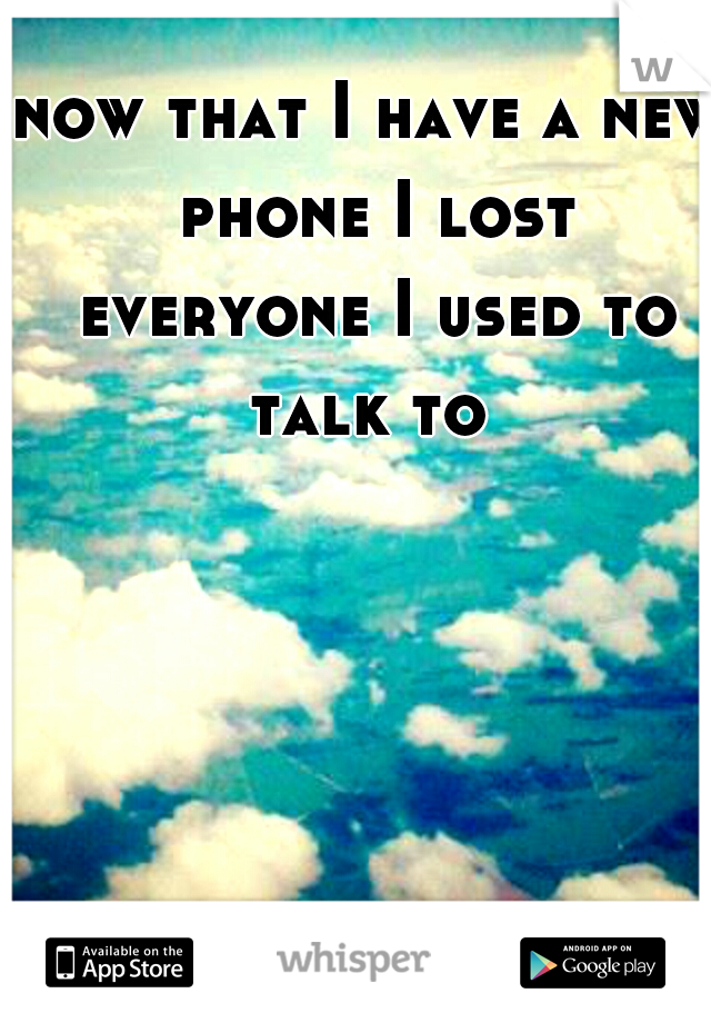 now that I have a new phone I lost everyone I used to talk to