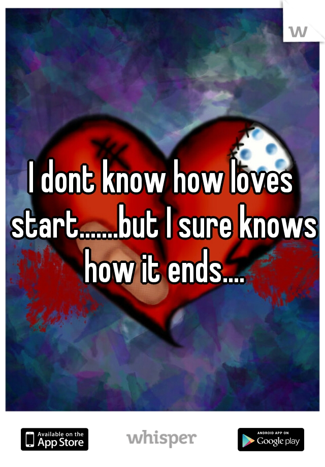 I dont know how loves start.......but I sure knows how it ends....