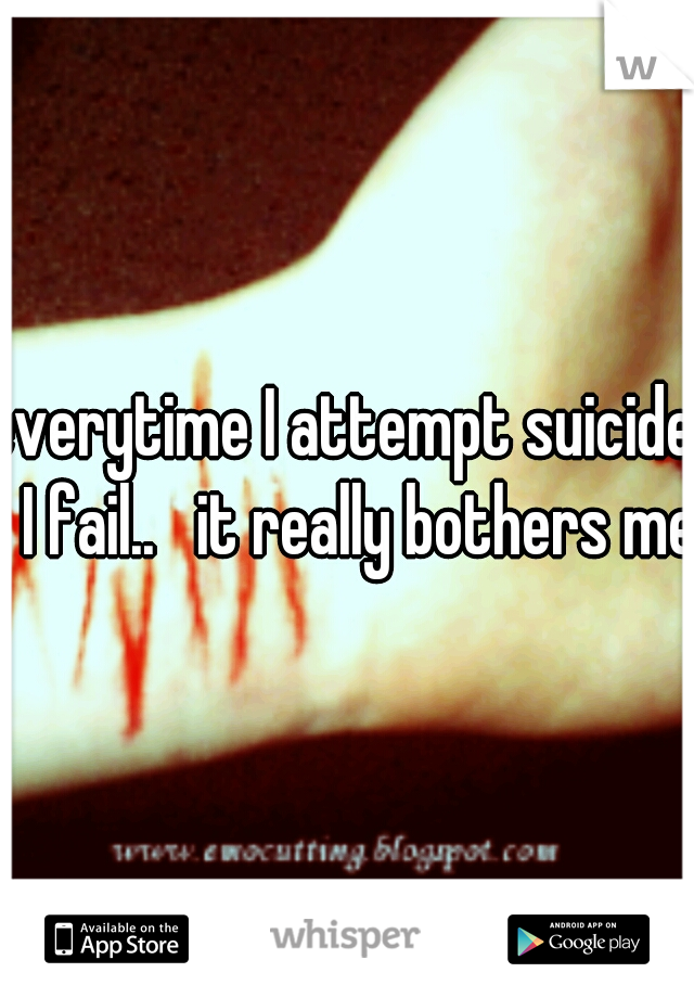 everytime I attempt suicide.  I fail..   it really bothers me