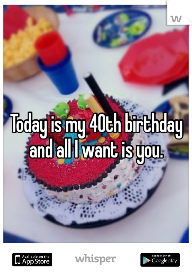 Today is my 40th birthday and all I want is you.