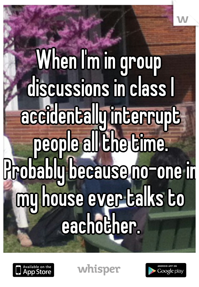 When I'm in group discussions in class I accidentally interrupt people all the time. Probably because no-one in my house ever talks to eachother.