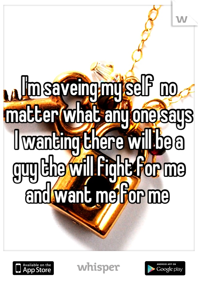 I'm saveing my self  no matter what any one says I wanting there will be a guy the will fight for me  and want me for me