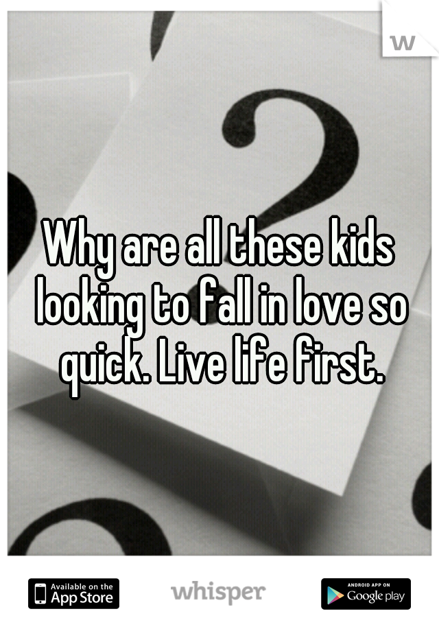 Why are all these kids looking to fall in love so quick. Live life first.