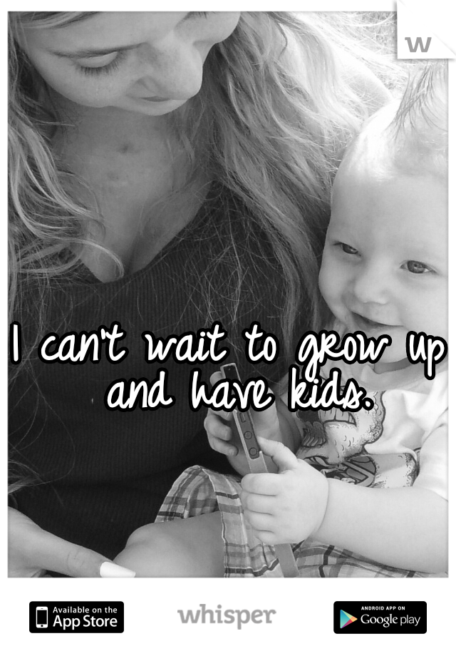I can't wait to grow up and have kids.