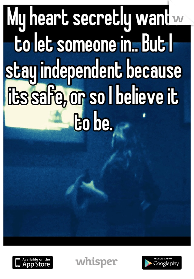 My heart secretly wants to let someone in.. But I stay independent because its safe, or so I believe it to be.