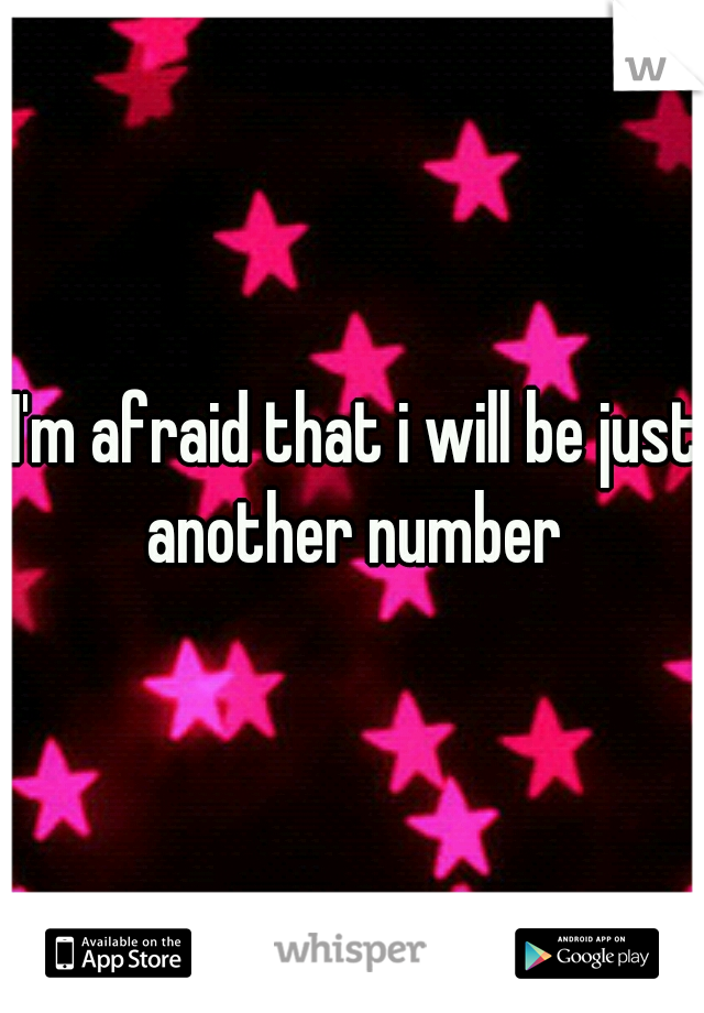I'm afraid that i will be just another number