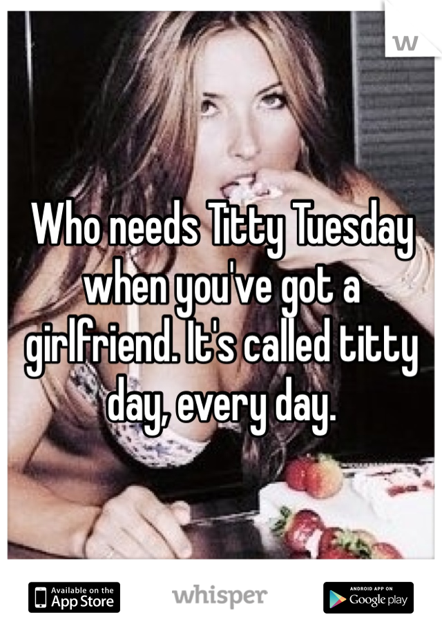 Who needs Titty Tuesday when you've got a girlfriend. It's called titty day, every day.