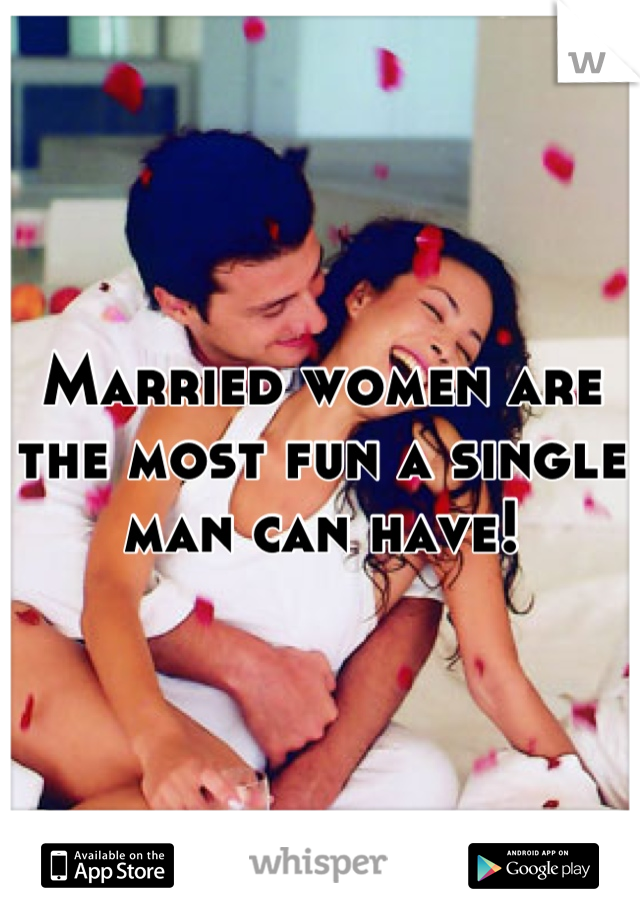 Married women are the most fun a single man can have!