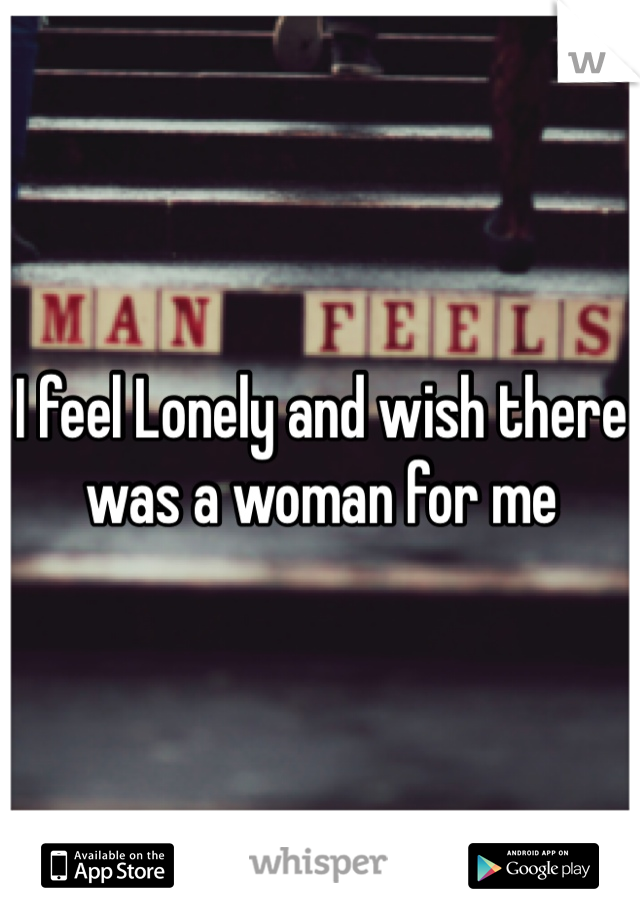 I feel Lonely and wish there was a woman for me