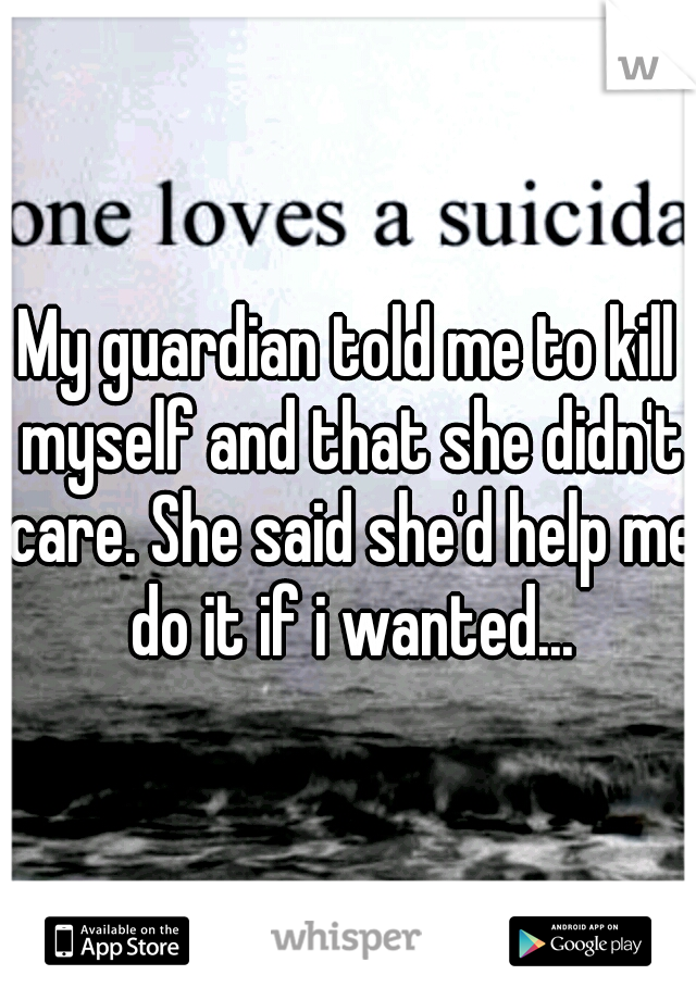 My guardian told me to kill myself and that she didn't care. She said she'd help me do it if i wanted...