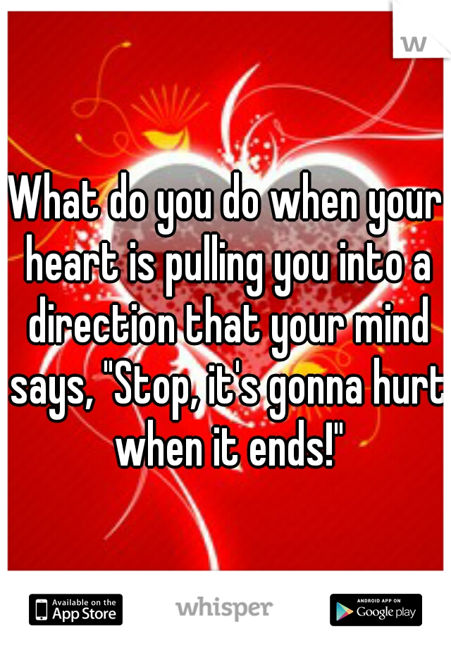 """What do you do when your heart is pulling you into a direction that your mind says, """"Stop, it's gonna hurt when it ends!"""""""
