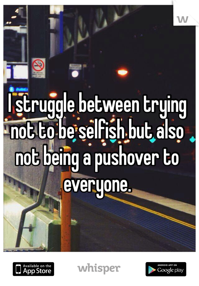 I struggle between trying not to be selfish but also not being a pushover to everyone.