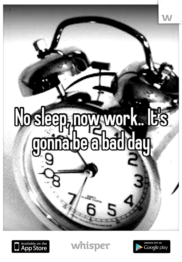 No sleep, now work.. It's gonna be a bad day