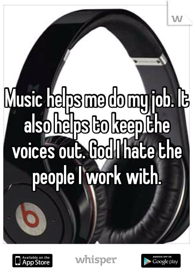 Music helps me do my job. It also helps to keep the voices out. God I hate the people I work with.