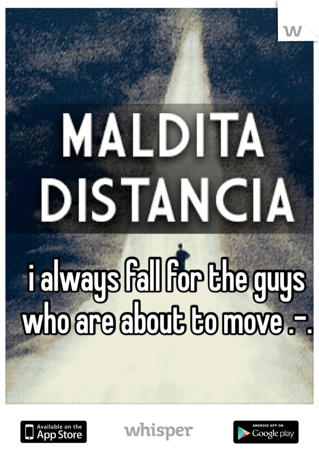 i always fall for the guys who are about to move .-.