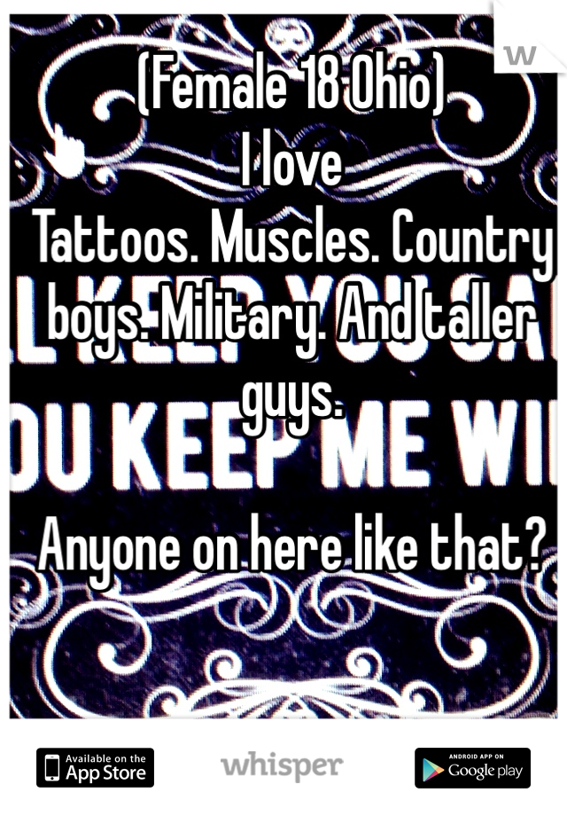 (Female 18 Ohio) I love Tattoos. Muscles. Country boys. Military. And taller guys.  Anyone on here like that?