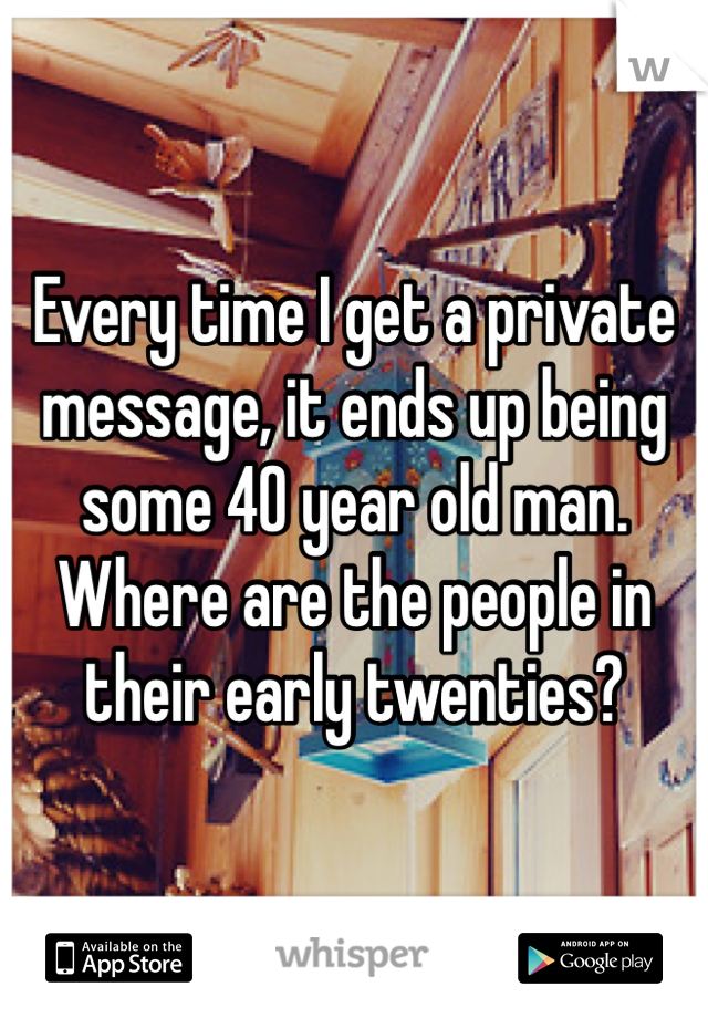 Every time I get a private message, it ends up being some 40 year old man. Where are the people in their early twenties?